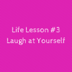 Life Lesson #3Laugh at Yourself