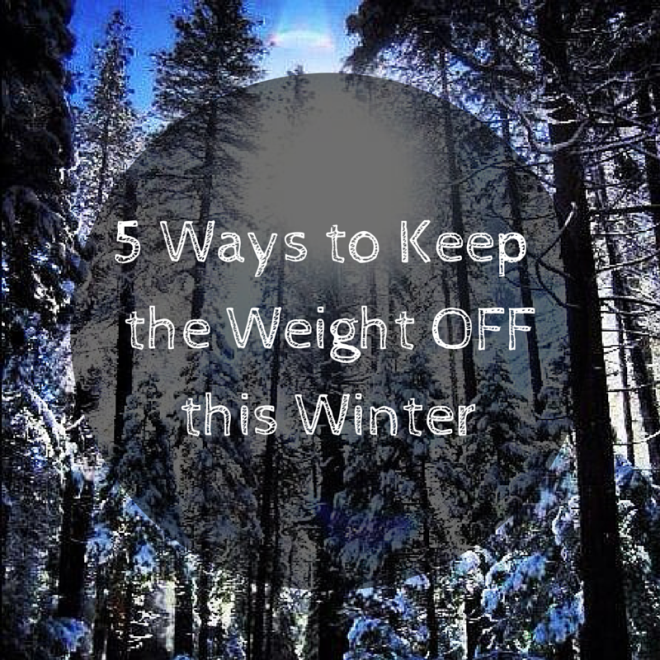 5 Ways to Keepthe Weight Offthis Winter